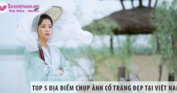 Top 5 địa điểm chụp ảnh Cổ trang đẹp tại Việt Nam